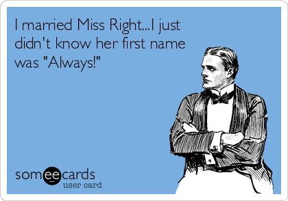 """I married Miss Right...I just didn't know her first name was """"Always!"""""""