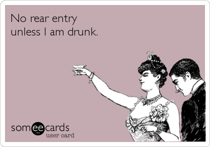 No rear entry unless I am drunk.