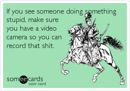 If you see someone doing something stupid, make sure you have a video camera so you can record that shit.