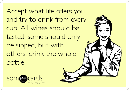 Accept what life offers you and try to drink from every cup. All wines should be tasted; some should only be sipped, but with others, drink the whole bottle.
