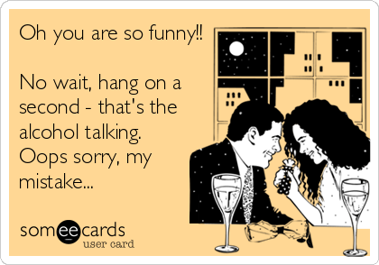 Oh you are so funny!!  No wait, hang on a  second - that's the  alcohol talking. Oops sorry, my mistake...