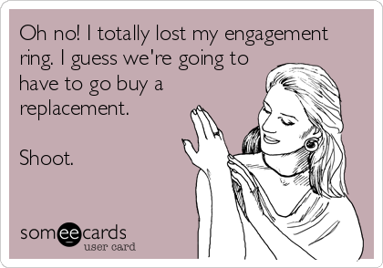 Oh no! I totally lost my engagement ring. I guess we're going to have to go buy a replacement.  Shoot.