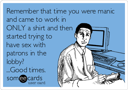 Remember that time you were manic and came to work in ONLY a shirt and then started trying to have sex with  patrons in the lobby? ...Good times.