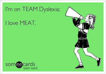 I'm on TEAM Dyslexia;  I love MEAT.