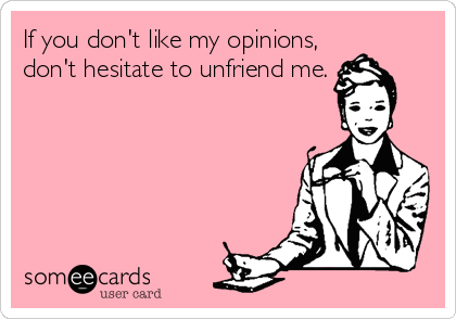 If you don't like my opinions, don't hesitate to unfriend me.