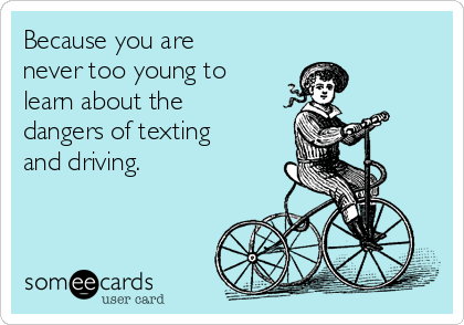 Because you are  never too young to learn about the  dangers of texting and driving.
