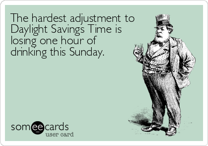 The hardest adjustment to Daylight Savings Time is losing one hour of drinking this Sunday.