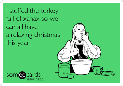 I stuffed the turkey full of xanax so we  can all have  a relaxing christmas this year