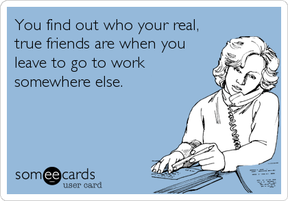You find out who your real, true friends are when you leave to go to work somewhere else.