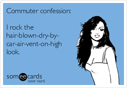 Commuter confession:  I rock the hair-blown-dry-by-  car-air-vent-on-high look.