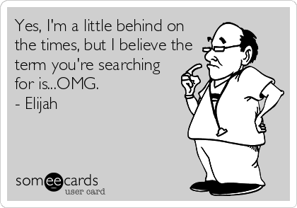 Yes, I'm a little behind on the times, but I believe the term you're searching for is...OMG. - Elijah