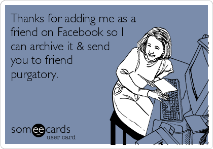 Thanks for adding me as a friend on Facebook so I can archive it & send you to friend purgatory.