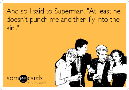 "And so I said to Superman, ""At least he doesn't punch me and then fly into the air..."""