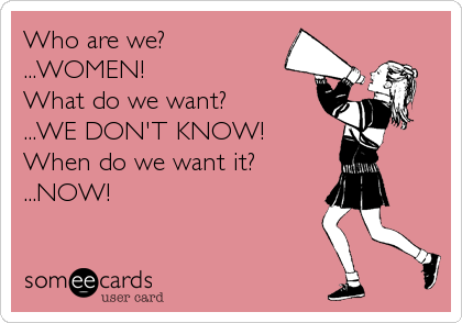Who are we?  ...WOMEN!  What do we want?  ...WE DON'T KNOW!  When do we want it? ...NOW!