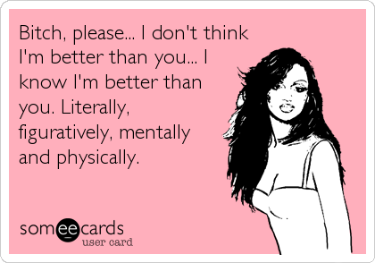 Bitch, please... I don't think I'm better than you... I know I'm better than you. Literally, figuratively, mentally and physically.