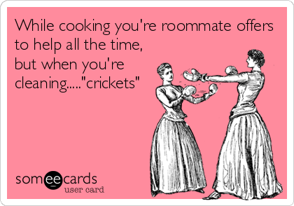 """While cooking you're roommate offers to help all the time, but when you're cleaning.....""""crickets"""""""