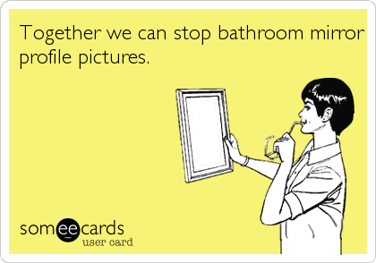 Together we can stop bathroom mirror profile pictures.