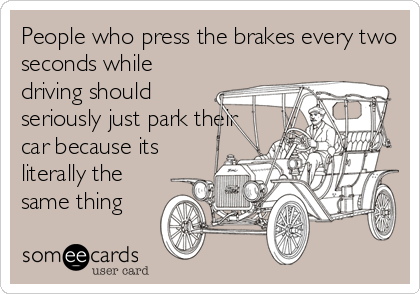 People who press the brakes every two seconds while driving should seriously just park their car because its literally the same thing