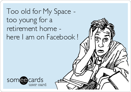 Too old for My Space -  too young for a  retirement home -  here I am on Facebook !