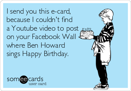I Send You This E Card Because Couldnt Find A Youtube