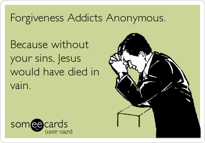 Forgiveness Addicts Anonymous.   Because without your sins, Jesus would have died in vain.