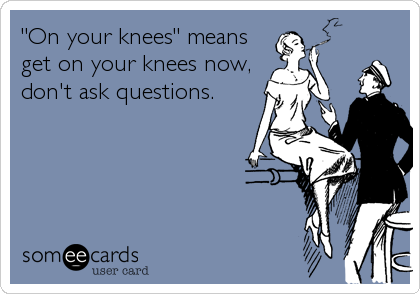 """On your knees"" means get on your knees now, don't ask questions."