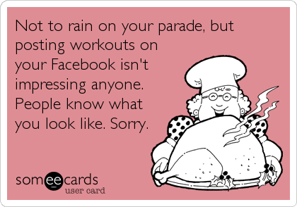 Not to rain on your parade, but posting workouts on your Facebook isn't impressing anyone. People know what you look like. Sorry.