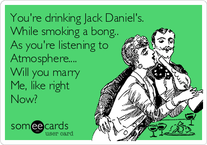 You're drinking Jack Daniel's. While smoking a bong.. As you're listening to  Atmosphere.... Will you marry Me, like right Now?