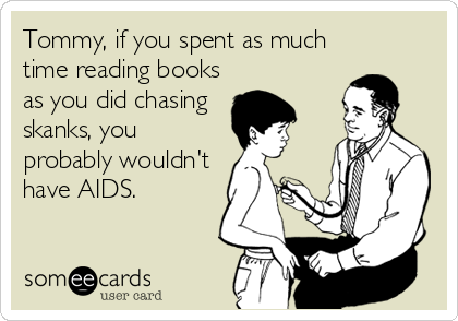 Tommy, if you spent as much time reading books as you did chasing skanks, you probably wouldn't have AIDS.
