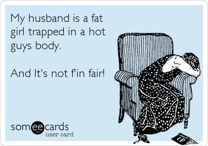 My husband is a fat girl trapped in a hot guys body.  And It's not f'in fair!