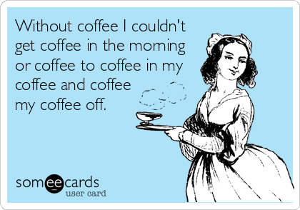 Without coffee I couldn'tget coffee in the morningor coffee to coffee in mycoffee and coffeemy coffee off.