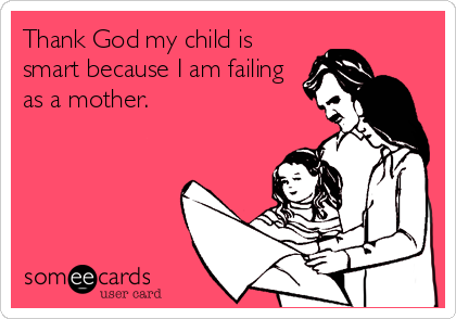 Thank God my child is smart because I am failing as a mother.
