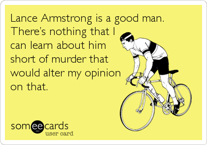 Lance Armstrong is a good man. There's nothing that I can learn about him short of murder that would alter my opinion on that.