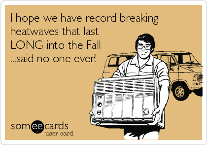 I hope we have record breaking heatwaves that last LONG into the Fall ...said no one ever!