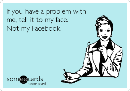 If you have a problem with me, tell it to my face. Not my Facebook.