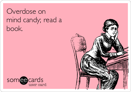 Overdose on mind candy; read a book.