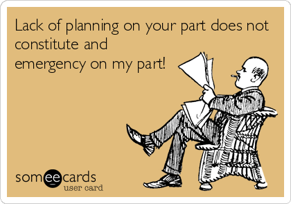 Lack of planning on your part does not constitute and emergency on my part!