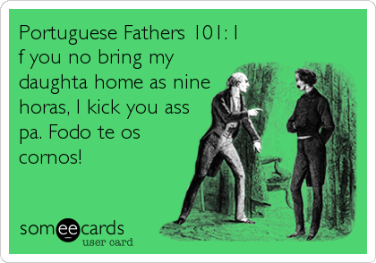 Portuguese Fathers 101 I F You No Bring My Daughta Home As Nine Horas