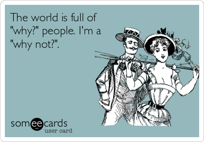 """The world is full of """"why?"""" people. I'm a """"why not?""""."""