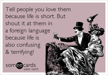 Tell people you love them because life is short. But shout it at them in a foreign language because life is also confusing & terrifying!