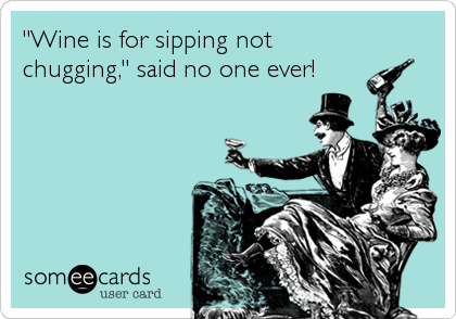 """""""Wine is for sipping not chugging,"""" said no one ever!"""