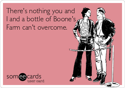There's nothing you and I and a bottle of Boone's Farm can't overcome.