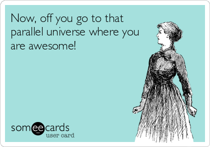 Now, off you go to that parallel universe where you are awesome!