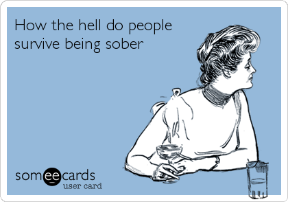 How the hell do people survive being sober