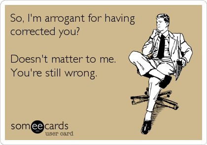 So, I'm arrogant for having corrected you?  Doesn't matter to me. You're still wrong.