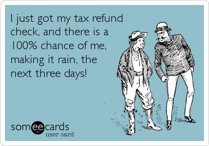 I just got my tax refundcheck, and there is a100% chance of me,making it rain, thenext three days!