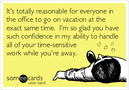 It's totally reasonable for everyone in the office to go on vacation at the exact same time.  I'm so glad you have such confidence in my ability to handle all of your time-sensitive work while you're away.