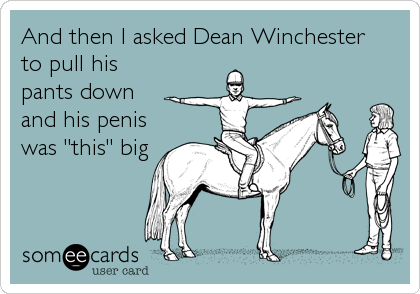 """And then I asked Dean Winchester  to pull his pants down and his penis was """"this"""" big"""