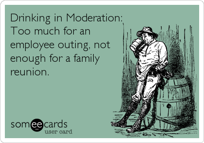 Drinking in Moderation: Too much for an employee outing, not enough for a family reunion.