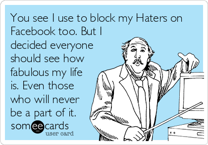 You see I use to block my Haters on Facebook too. But I decided everyone should see how fabulous my life is. Even those who will never be a part of it.